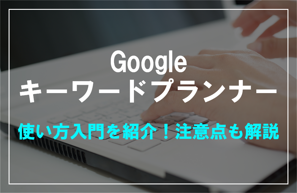 Googleキーワードプランナー使い方入門を紹介!注意点も解説